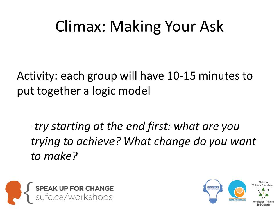 Climax: Making Your Ask Activity: each group will have 10-15 minutes to put together a logic model -try starting at the end first: what are you trying to achieve.