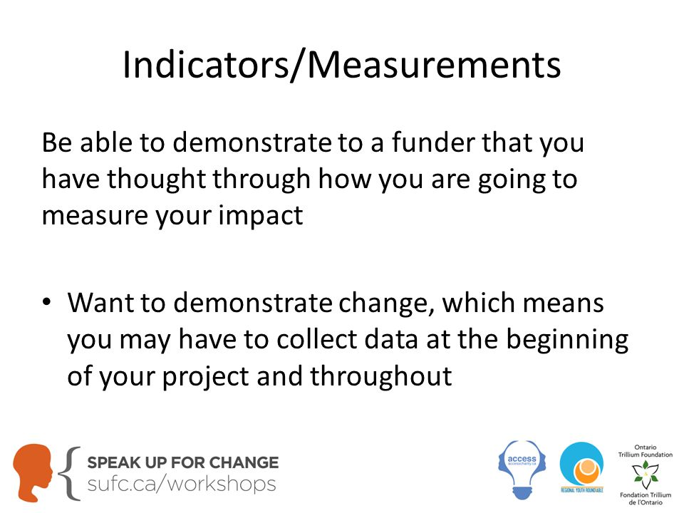 Indicators/Measurements Be able to demonstrate to a funder that you have thought through how you are going to measure your impact Want to demonstrate change, which means you may have to collect data at the beginning of your project and throughout