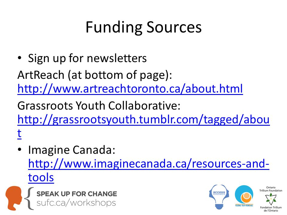 Funding Sources Sign up for newsletters ArtReach (at bottom of page): http://www.artreachtoronto.ca/about.html http://www.artreachtoronto.ca/about.html Grassroots Youth Collaborative: http://grassrootsyouth.tumblr.com/tagged/abou t http://grassrootsyouth.tumblr.com/tagged/abou t Imagine Canada: http://www.imaginecanada.ca/resources-and- tools http://www.imaginecanada.ca/resources-and- tools