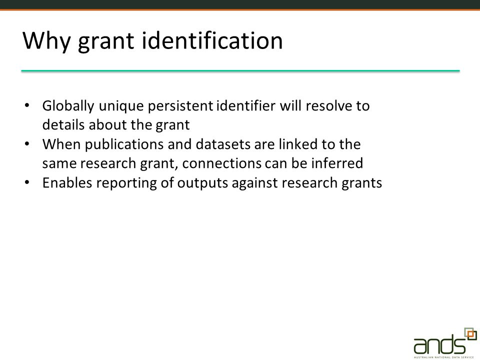 Why grant identification Globally unique persistent identifier will resolve to details about the grant When publications and datasets are linked to the same research grant, connections can be inferred Enables reporting of outputs against research grants