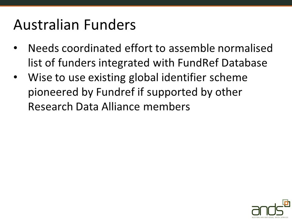 Australian Funders Needs coordinated effort to assemble normalised list of funders integrated with FundRef Database Wise to use existing global identifier scheme pioneered by Fundref if supported by other Research Data Alliance members
