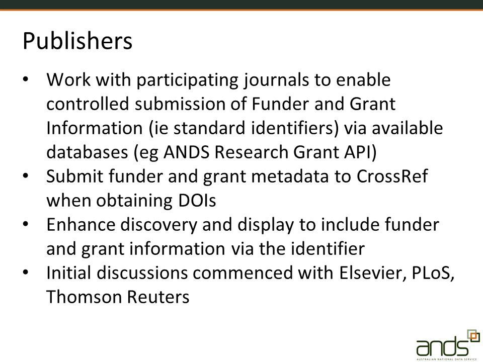 Publishers Work with participating journals to enable controlled submission of Funder and Grant Information (ie standard identifiers) via available databases (eg ANDS Research Grant API) Submit funder and grant metadata to CrossRef when obtaining DOIs Enhance discovery and display to include funder and grant information via the identifier Initial discussions commenced with Elsevier, PLoS, Thomson Reuters