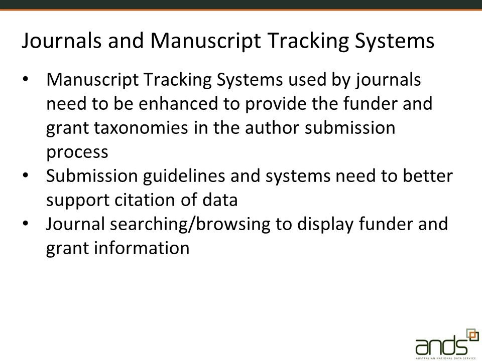 Journals and Manuscript Tracking Systems Manuscript Tracking Systems used by journals need to be enhanced to provide the funder and grant taxonomies in the author submission process Submission guidelines and systems need to better support citation of data Journal searching/browsing to display funder and grant information