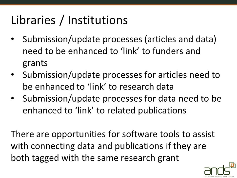 Libraries / Institutions Submission/update processes (articles and data) need to be enhanced to 'link' to funders and grants Submission/update processes for articles need to be enhanced to 'link' to research data Submission/update processes for data need to be enhanced to 'link' to related publications There are opportunities for software tools to assist with connecting data and publications if they are both tagged with the same research grant