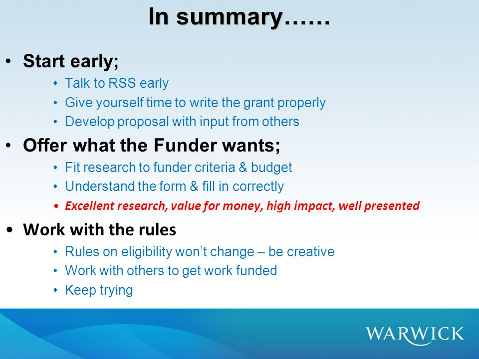 In summary…… Start early; Talk to RSS early Give yourself time to write the grant properly Develop proposal with input from others Offer what the Funder wants; Fit research to funder criteria & budget Understand the form & fill in correctly Excellent research, value for money, high impact, well presented Work with the rules Rules on eligibility won't change – be creative Work with others to get work funded Keep trying
