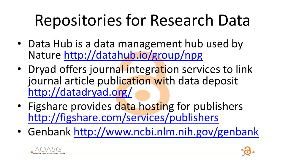 Repositories for Research Data Data Hub is a data management hub used by Nature http://datahub.io/group/npghttp://datahub.io/group/npg Dryad offers journal integration services to link journal article publication with data deposit http://datadryad.org/ http://datadryad.org/ Figshare provides data hosting for publishers http://figshare.com/services/publishers http://figshare.com/services/publishers Genbank http://www.ncbi.nlm.nih.gov/genbankhttp://www.ncbi.nlm.nih.gov/genbank