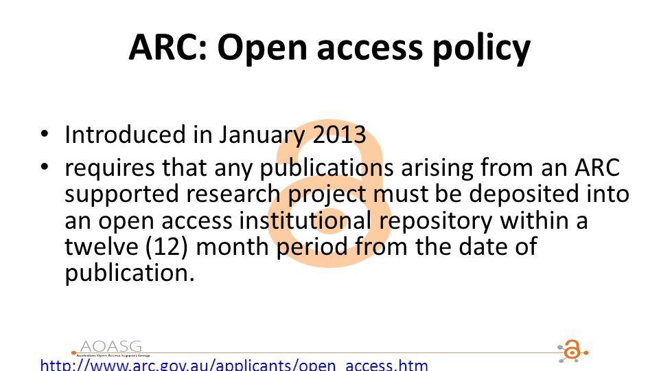ARC: Open access policy Introduced in January 2013 requires that any publications arising from an ARC supported research project must be deposited into an open access institutional repository within a twelve (12) month period from the date of publication.