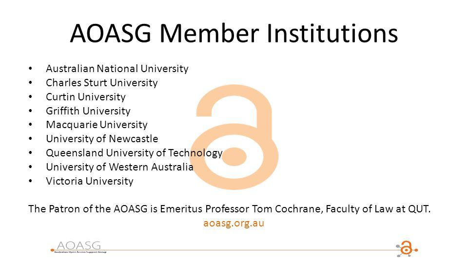 AOASG Member Institutions Australian National University Charles Sturt University Curtin University Griffith University Macquarie University University of Newcastle Queensland University of Technology University of Western Australia Victoria University The Patron of the AOASG is Emeritus Professor Tom Cochrane, Faculty of Law at QUT.