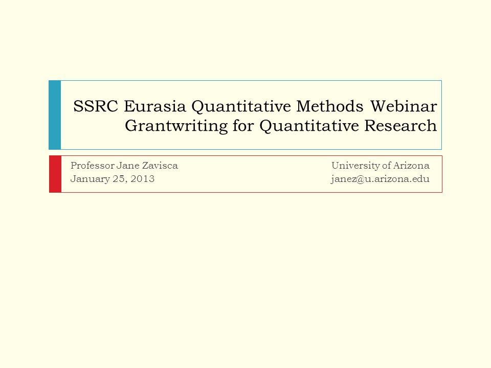 SSRC Eurasia Quantitative Methods Webinar Grantwriting for Quantitative Research Professor Jane Zavisca University of Arizona January 25, 2013 janez@u.arizona.edu