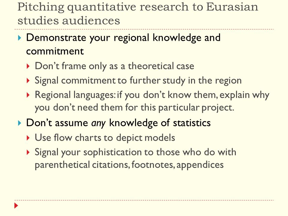 Pitching quantitative research to Eurasian studies audiences  Demonstrate your regional knowledge and commitment  Don't frame only as a theoretical case  Signal commitment to further study in the region  Regional languages: if you don't know them, explain why you don't need them for this particular project.