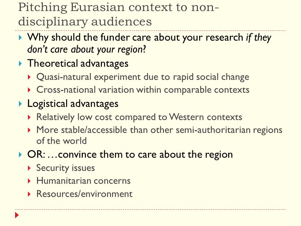 Pitching Eurasian context to non- disciplinary audiences  Why should the funder care about your research if they don't care about your region.