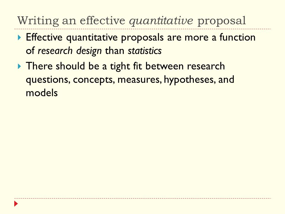 Writing an effective quantitative proposal  Effective quantitative proposals are more a function of research design than statistics  There should be a tight fit between research questions, concepts, measures, hypotheses, and models