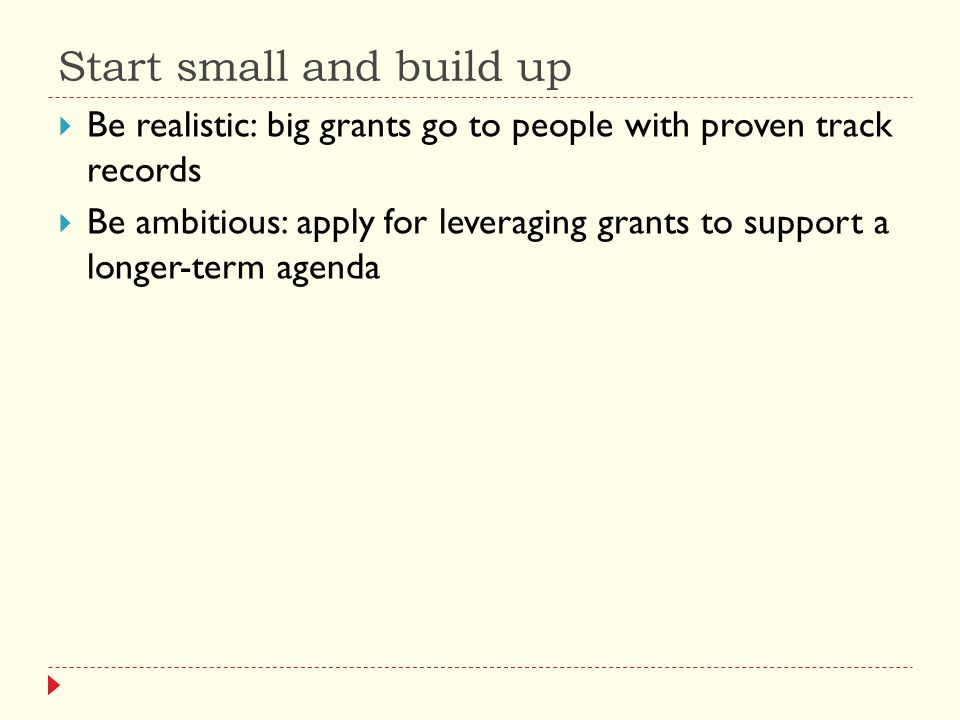 Start small and build up  Be realistic: big grants go to people with proven track records  Be ambitious: apply for leveraging grants to support a longer-term agenda