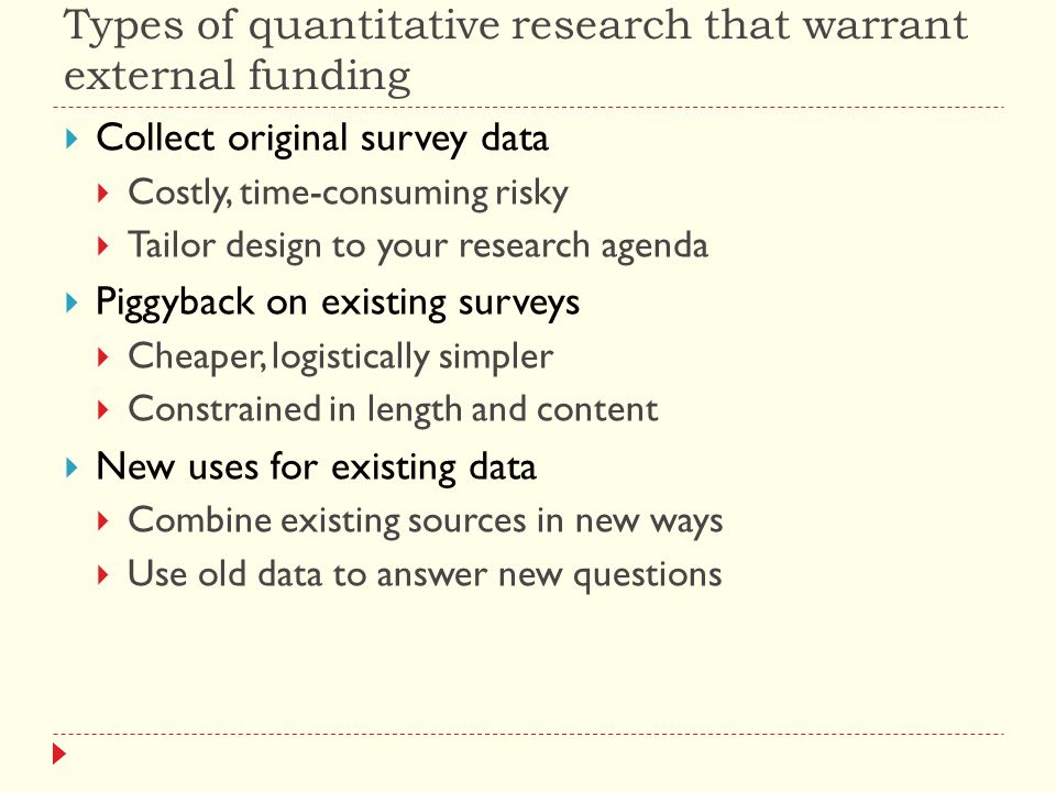 Types of quantitative research that warrant external funding  Collect original survey data  Costly, time-consuming risky  Tailor design to your research agenda  Piggyback on existing surveys  Cheaper, logistically simpler  Constrained in length and content  New uses for existing data  Combine existing sources in new ways  Use old data to answer new questions