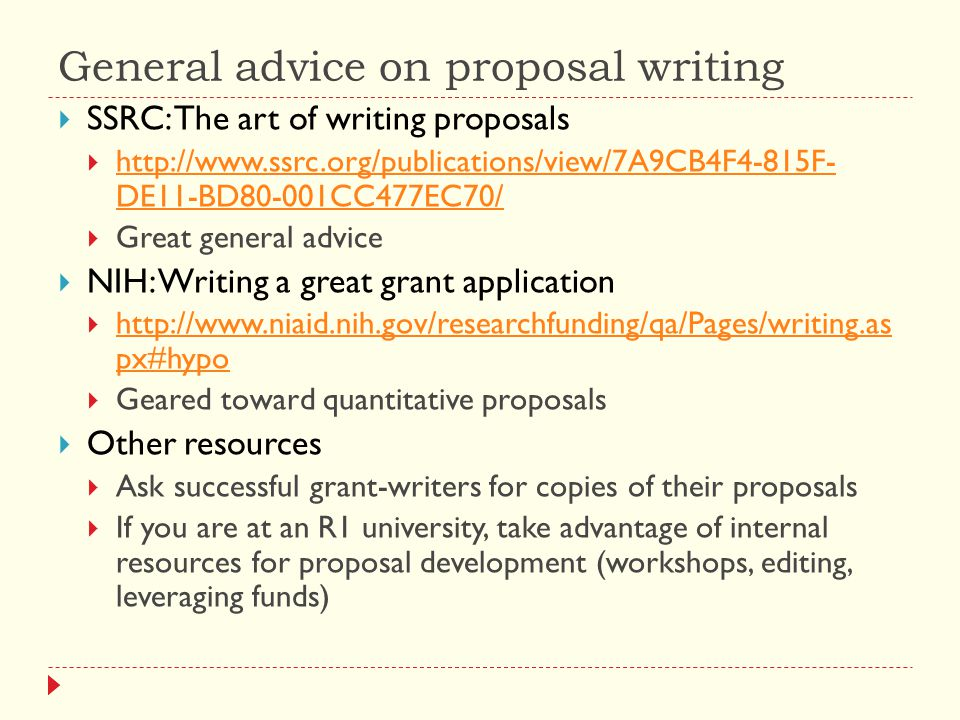 General advice on proposal writing  SSRC: The art of writing proposals  http://www.ssrc.org/publications/view/7A9CB4F4-815F- DE11-BD80-001CC477EC70/ http://www.ssrc.org/publications/view/7A9CB4F4-815F- DE11-BD80-001CC477EC70/  Great general advice  NIH: Writing a great grant application  http://www.niaid.nih.gov/researchfunding/qa/Pages/writing.as px#hypo http://www.niaid.nih.gov/researchfunding/qa/Pages/writing.as px#hypo  Geared toward quantitative proposals  Other resources  Ask successful grant-writers for copies of their proposals  If you are at an R1 university, take advantage of internal resources for proposal development (workshops, editing, leveraging funds)