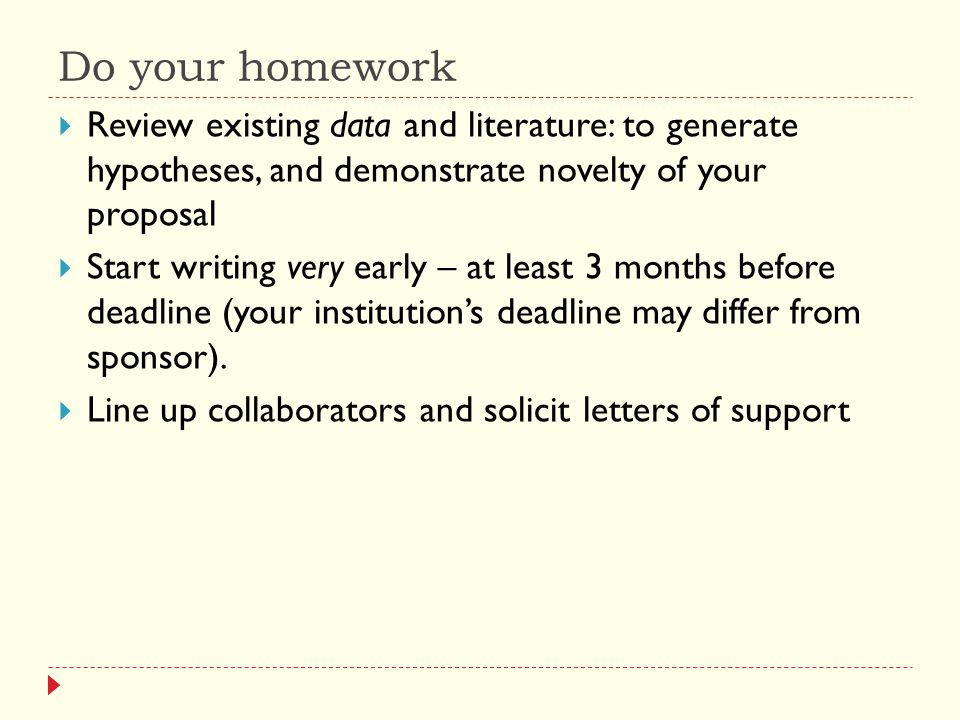 Do your homework  Review existing data and literature: to generate hypotheses, and demonstrate novelty of your proposal  Start writing very early – at least 3 months before deadline (your institution's deadline may differ from sponsor).