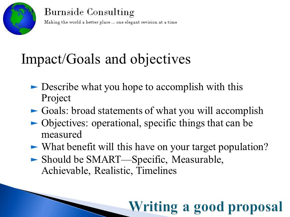 Impact/Goals and objectives ► Describe what you hope to accomplish with this Project ► Goals: broad statements of what you will accomplish ► Objectives: operational, specific things that can be measured ► What benefit will this have on your target population.