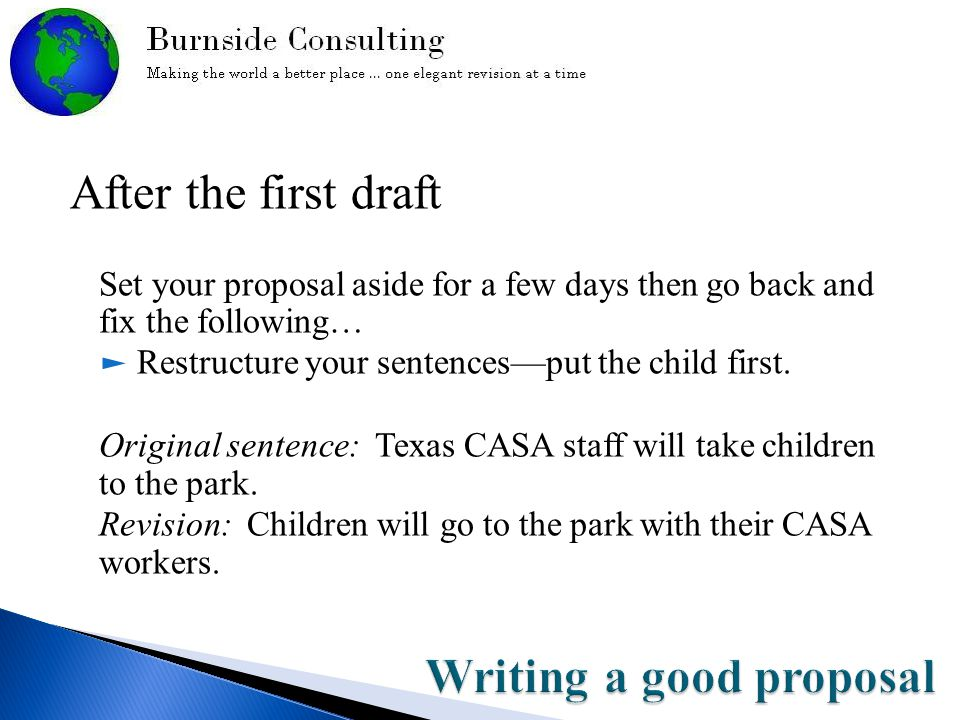 After the first draft Set your proposal aside for a few days then go back and fix the following… ► Restructure your sentences—put the child first.