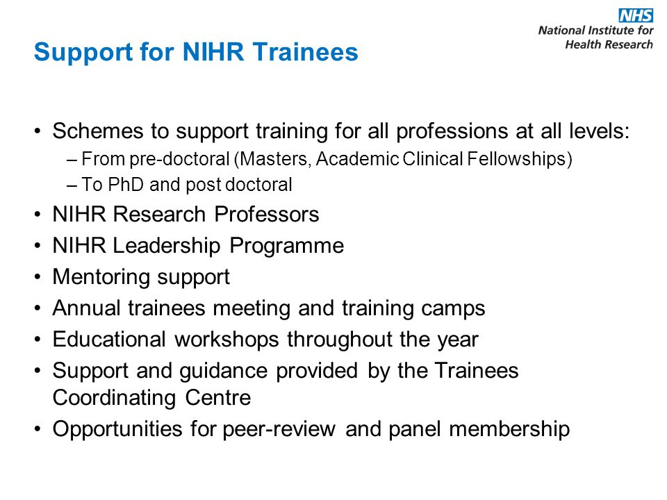 Support for NIHR Trainees Schemes to support training for all professions at all levels: –From pre-doctoral (Masters, Academic Clinical Fellowships) –