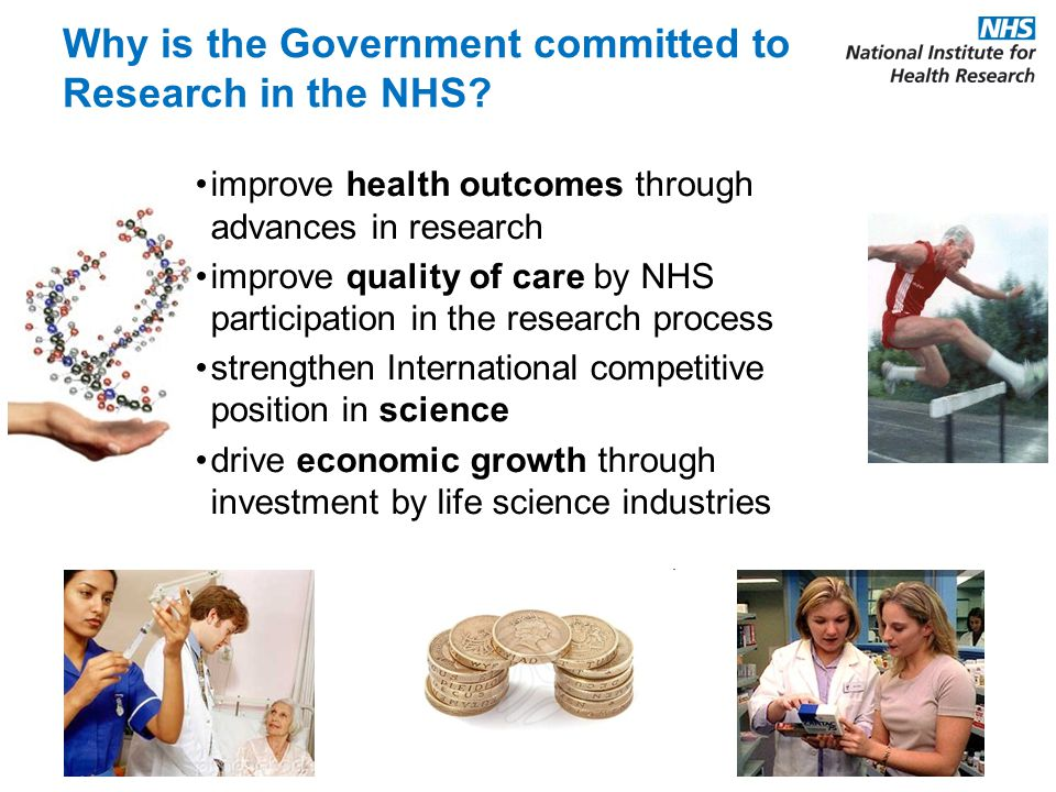 improve health outcomes through advances in research improve quality of care by NHS participation in the research process strengthen International competitive position in science drive economic growth through investment by life science industries Why is the Government committed to Research in the NHS