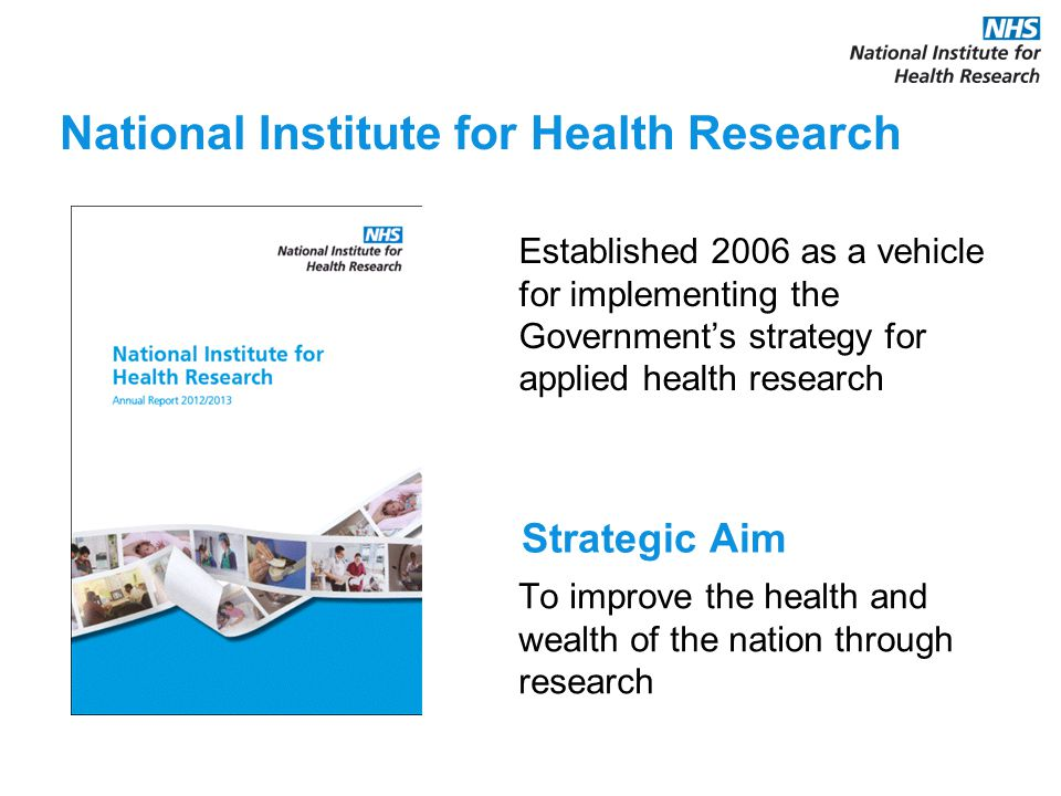 Established 2006 as a vehicle for implementing the Government's strategy for applied health research National Institute for Health Research Strategic