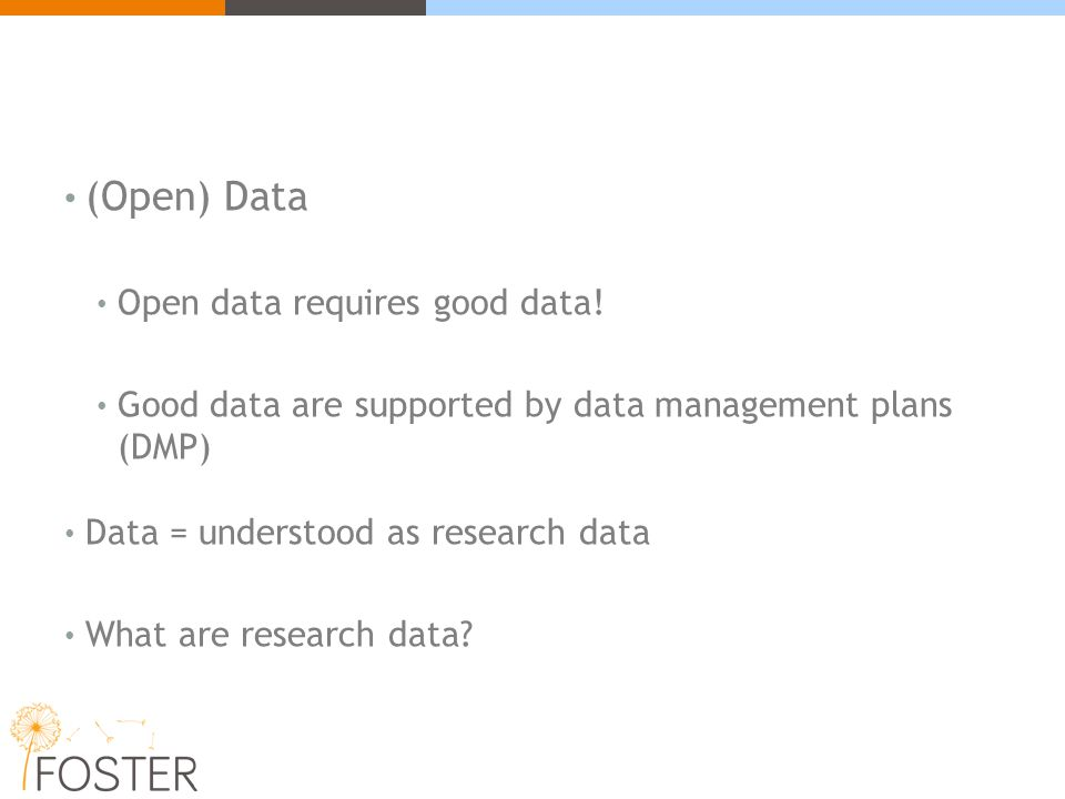 (Open) Data Open data requires good data! Good data are supported by data management plans (DMP) Data = understood as research data What are research