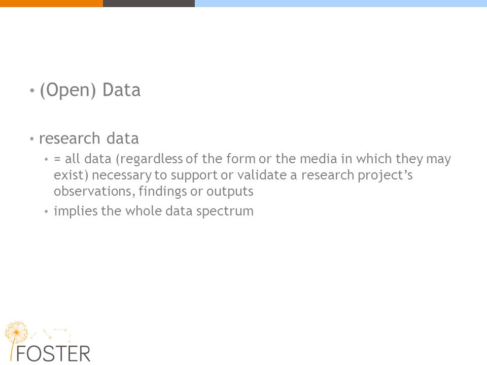 (Open) Data research data = all data (regardless of the form or the media in which they may exist) necessary to support or validate a research project