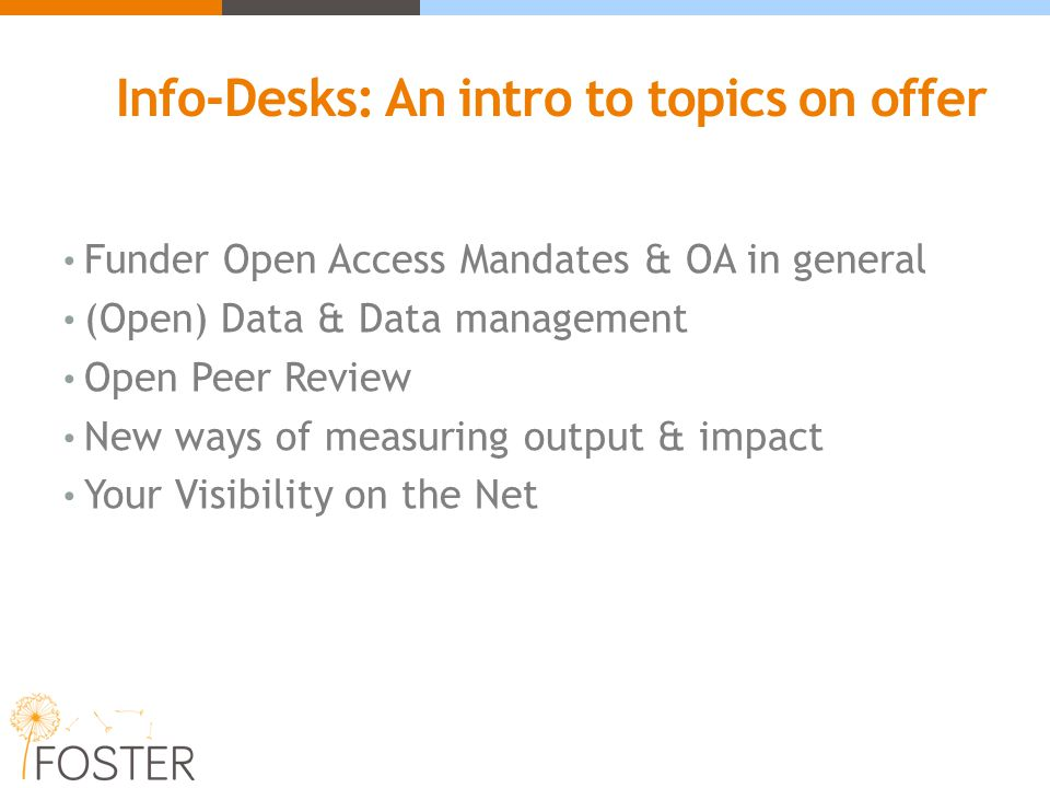 Info-Desks: An intro to topics on offer Funder Open Access Mandates & OA in general (Open) Data & Data management Open Peer Review New ways of measuri