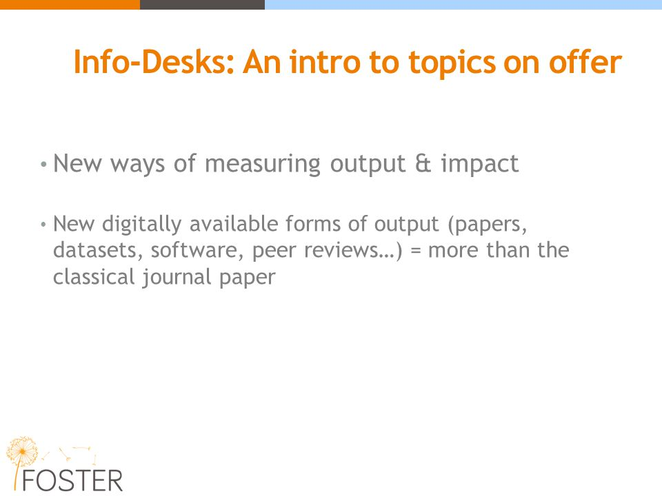 Info-Desks: An intro to topics on offer New ways of measuring output & impact New digitally available forms of output (papers, datasets, software, pee