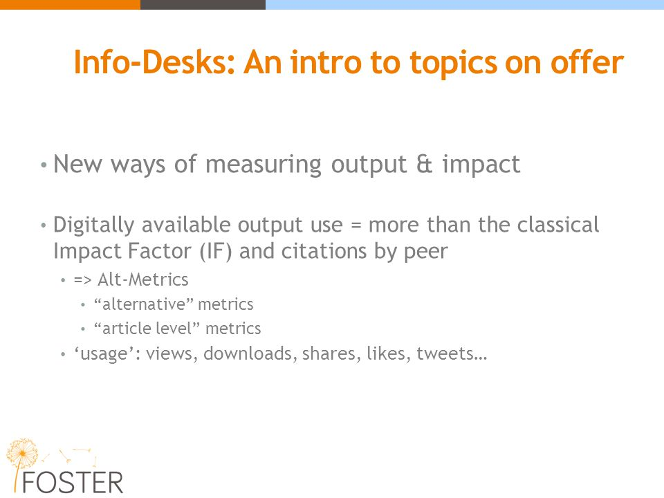 Info-Desks: An intro to topics on offer New ways of measuring output & impact Digitally available output use = more than the classical Impact Factor (