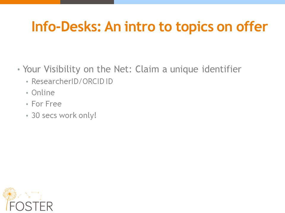 Info-Desks: An intro to topics on offer Your Visibility on the Net: Claim a unique identifier ResearcherID/ORCID ID Online For Free 30 secs work only!