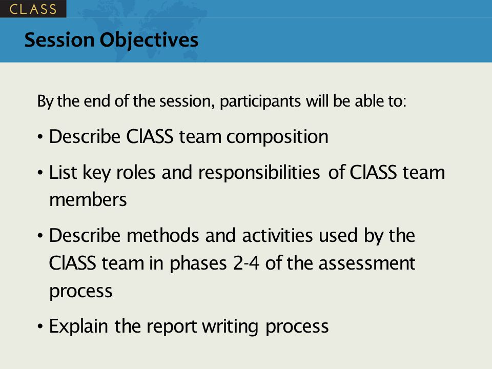 Session Objectives By the end of the session, participants will be able to: Describe ClASS team composition List key roles and responsibilities of ClASS team members Describe methods and activities used by the ClASS team in phases 2-4 of the assessment process Explain the report writing process
