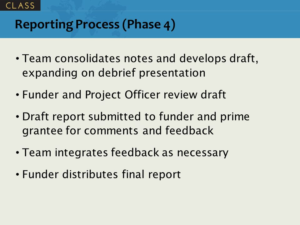 Reporting Process (Phase 4) Team consolidates notes and develops draft, expanding on debrief presentation Funder and Project Officer review draft Draft report submitted to funder and prime grantee for comments and feedback Team integrates feedback as necessary Funder distributes final report