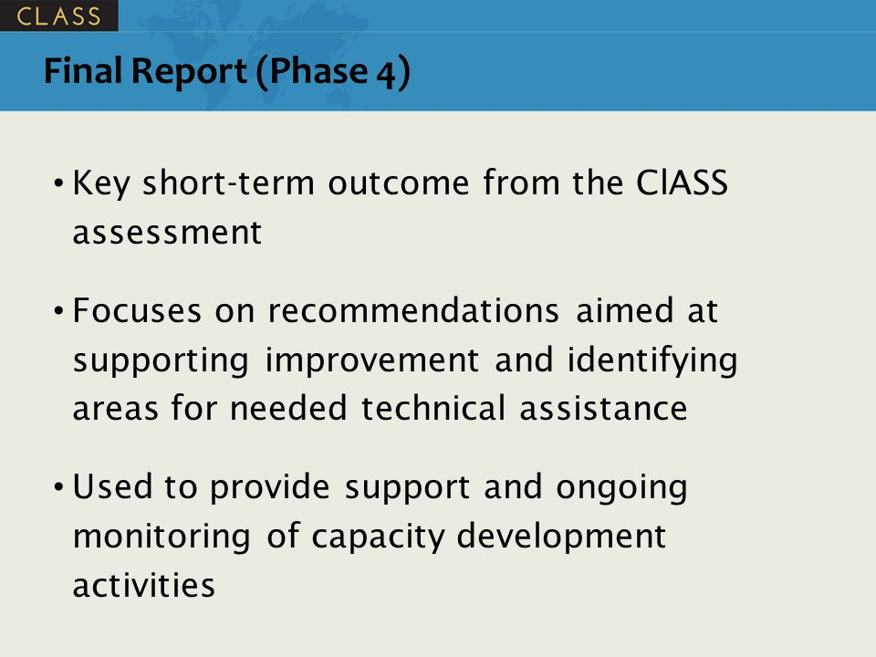 Final Report (Phase 4) Key short-term outcome from the ClASS assessment Focuses on recommendations aimed at supporting improvement and identifying areas for needed technical assistance Used to provide support and ongoing monitoring of capacity development activities