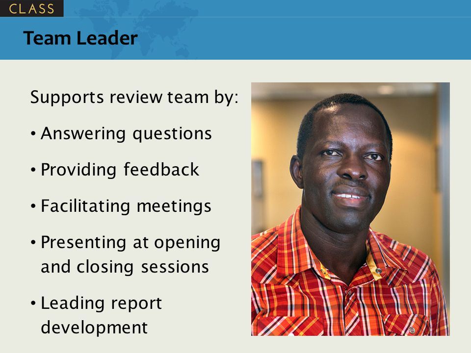 Supports review team by: Answering questions Providing feedback Facilitating meetings Presenting at opening and closing sessions Leading report development Team Leader