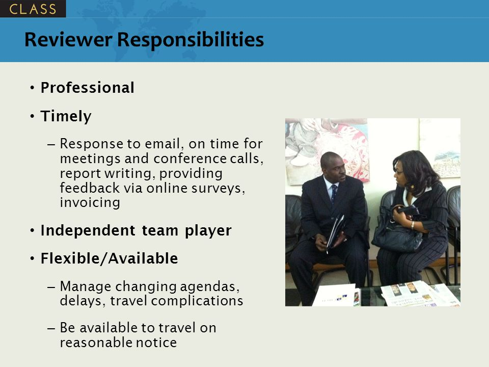Professional Timely – Response to email, on time for meetings and conference calls, report writing, providing feedback via online surveys, invoicing Independent team player Flexible/Available – Manage changing agendas, delays, travel complications – Be available to travel on reasonable notice Reviewer Responsibilities