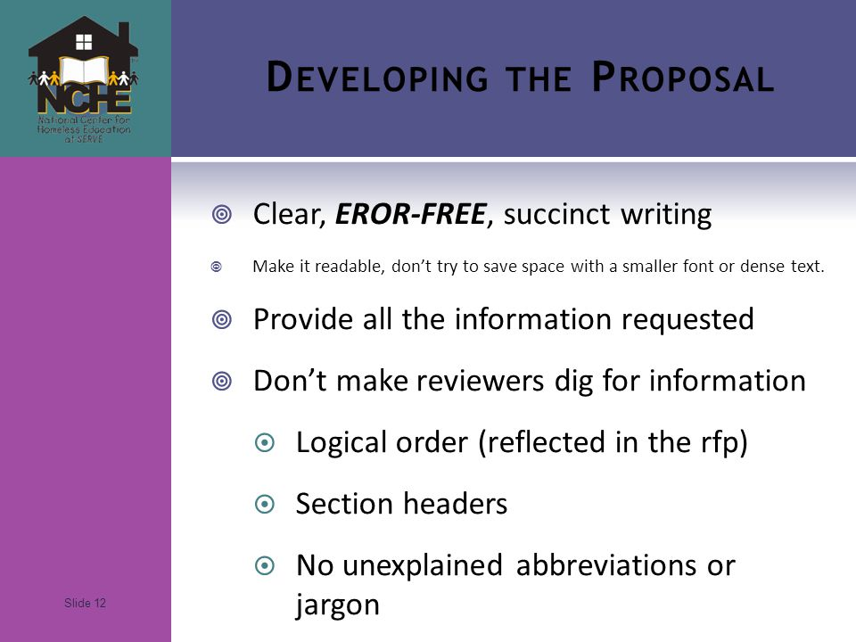 Slide 12 D EVELOPING THE P ROPOSAL  Clear, EROR-FREE, succinct writing  Make it readable, don't try to save space with a smaller font or dense text.