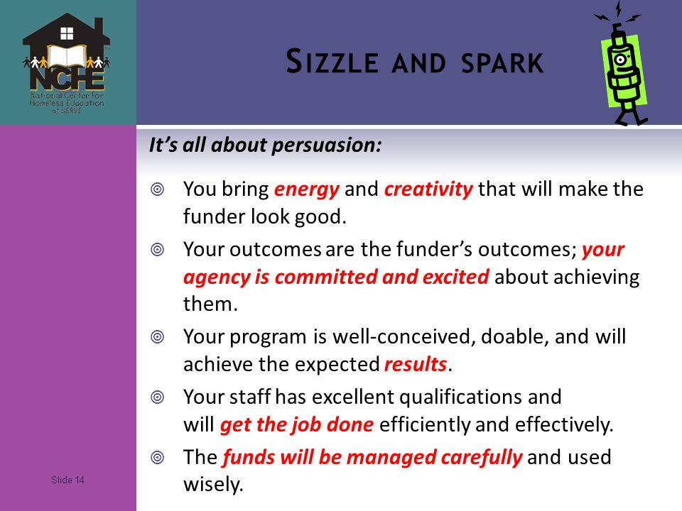 Slide 14 S IZZLE AND SPARK It's all about persuasion:  You bring energy and creativity that will make the funder look good.