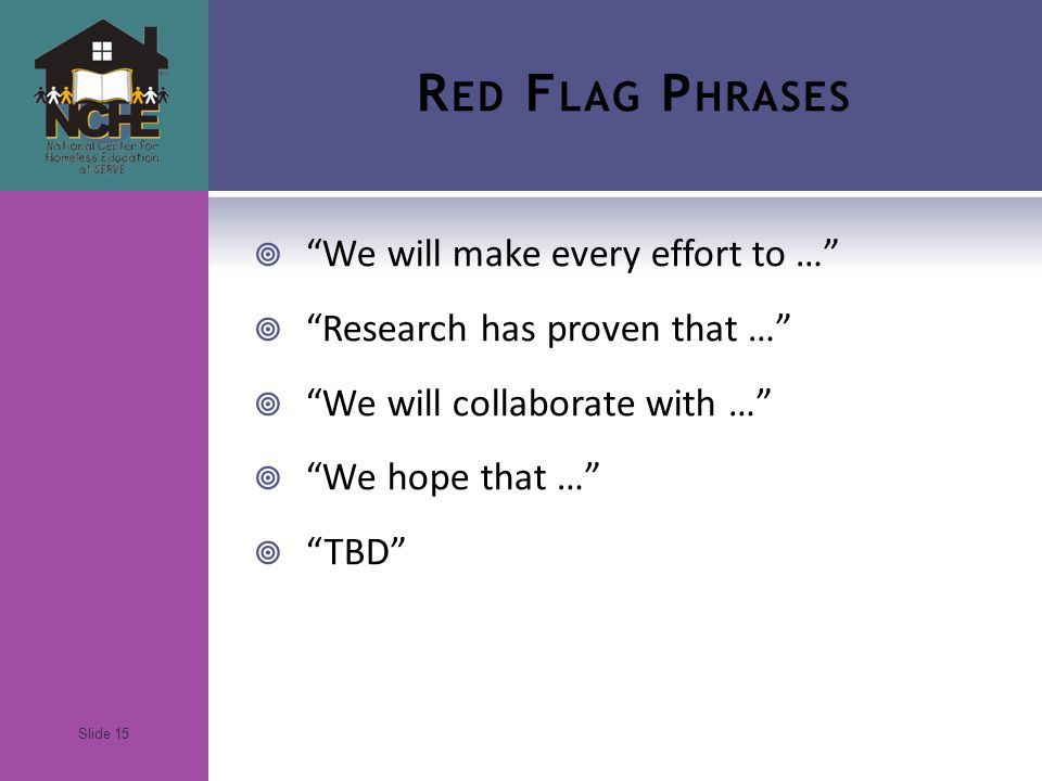 Slide 15 R ED F LAG P HRASES  We will make every effort to …  Research has proven that …  We will collaborate with …  We hope that …  TBD