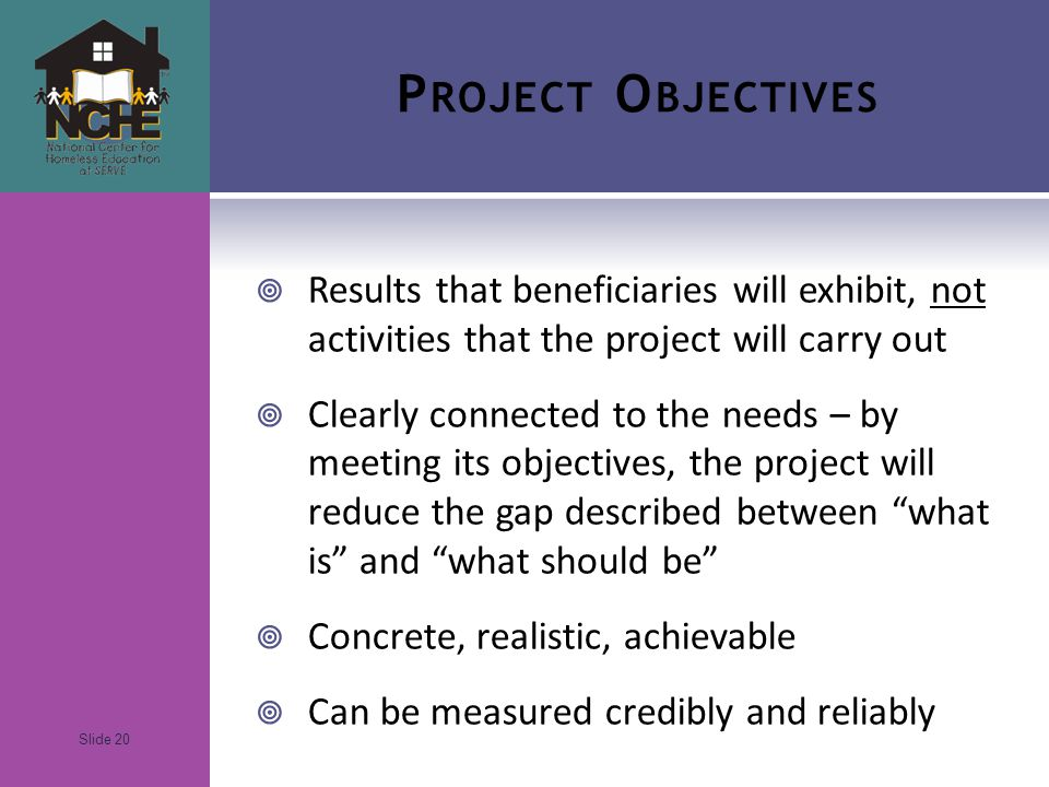 Slide 20 P ROJECT O BJECTIVES  Results that beneficiaries will exhibit, not activities that the project will carry out  Clearly connected to the needs – by meeting its objectives, the project will reduce the gap described between what is and what should be  Concrete, realistic, achievable  Can be measured credibly and reliably