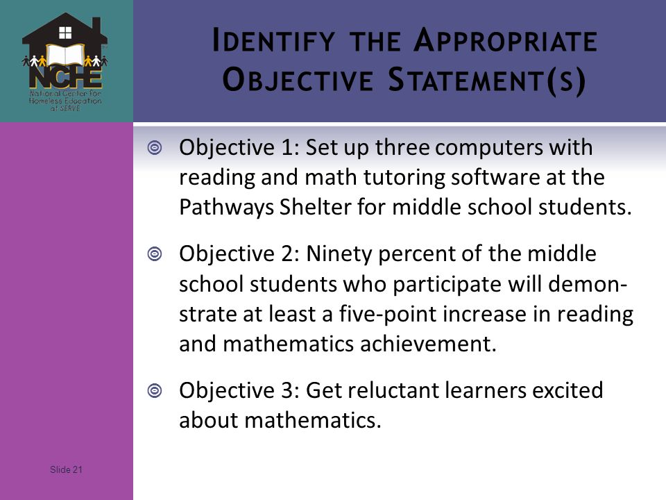 Slide 21 I DENTIFY THE A PPROPRIATE O BJECTIVE S TATEMENT ( S )  Objective 1: Set up three computers with reading and math tutoring software at the Pathways Shelter for middle school students.
