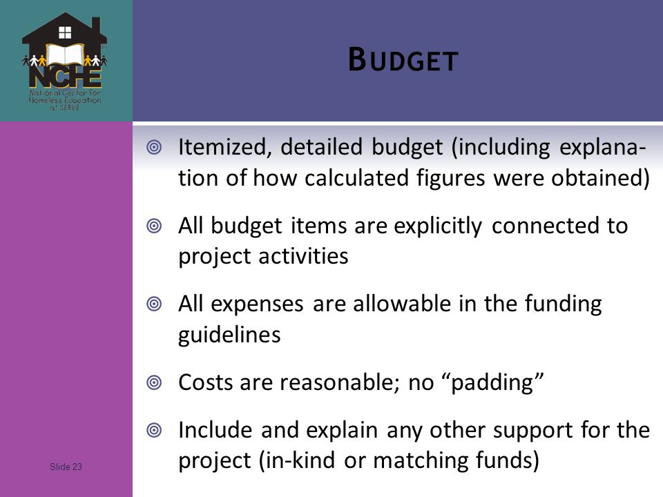 Slide 23 B UDGET  Itemized, detailed budget (including explana- tion of how calculated figures were obtained)  All budget items are explicitly connected to project activities  All expenses are allowable in the funding guidelines  Costs are reasonable; no padding  Include and explain any other support for the project (in-kind or matching funds)