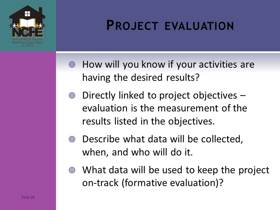 Slide 24 P ROJECT EVALUATION  How will you know if your activities are having the desired results.