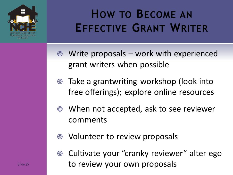 Slide 25 H OW TO B ECOME AN E FFECTIVE G RANT W RITER  Write proposals – work with experienced grant writers when possible  Take a grantwriting workshop (look into free offerings); explore online resources  When not accepted, ask to see reviewer comments  Volunteer to review proposals  Cultivate your cranky reviewer alter ego to review your own proposals