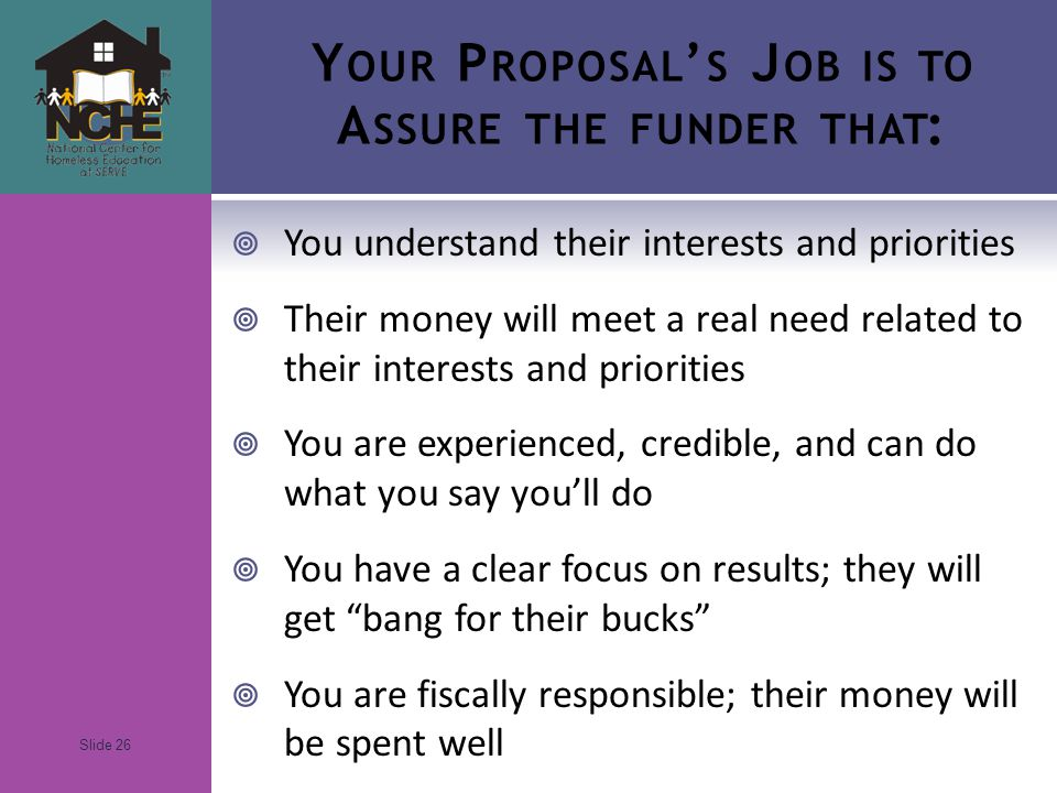 Slide 26 Y OUR P ROPOSAL ' S J OB IS TO A SSURE THE FUNDER THAT :  You understand their interests and priorities  Their money will meet a real need related to their interests and priorities  You are experienced, credible, and can do what you say you'll do  You have a clear focus on results; they will get bang for their bucks  You are fiscally responsible; their money will be spent well