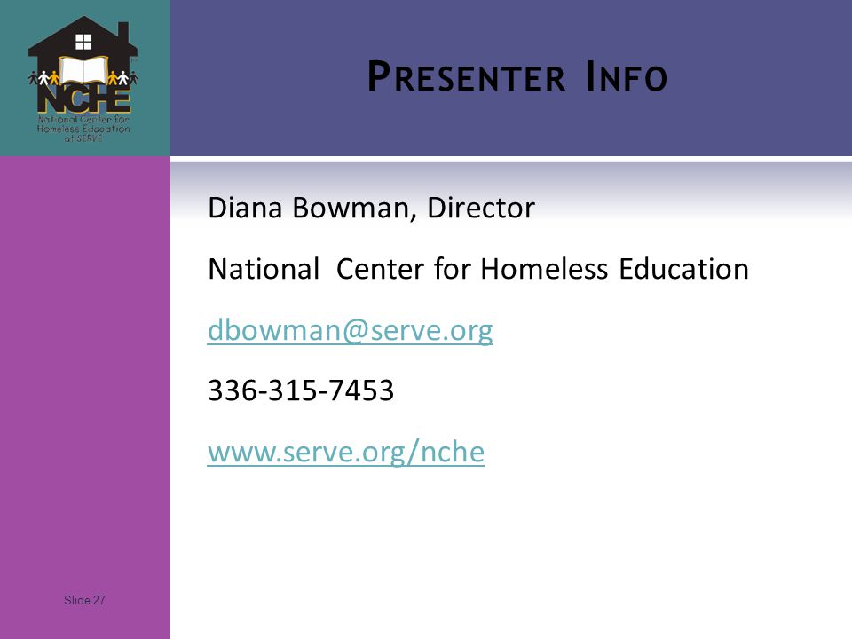 Slide 27 P RESENTER I NFO Diana Bowman, Director National Center for Homeless Education dbowman@serve.org 336-315-7453 www.serve.org/nche