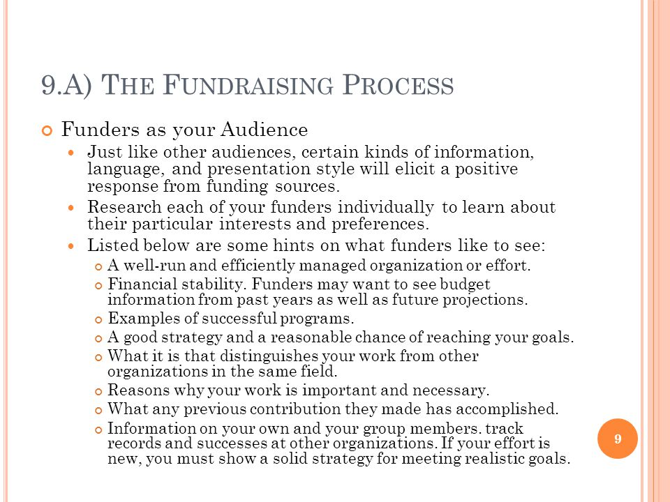 9.A) T HE F UNDRAISING P ROCESS Funders as your Audience Just like other audiences, certain kinds of information, language, and presentation style will elicit a positive response from funding sources.