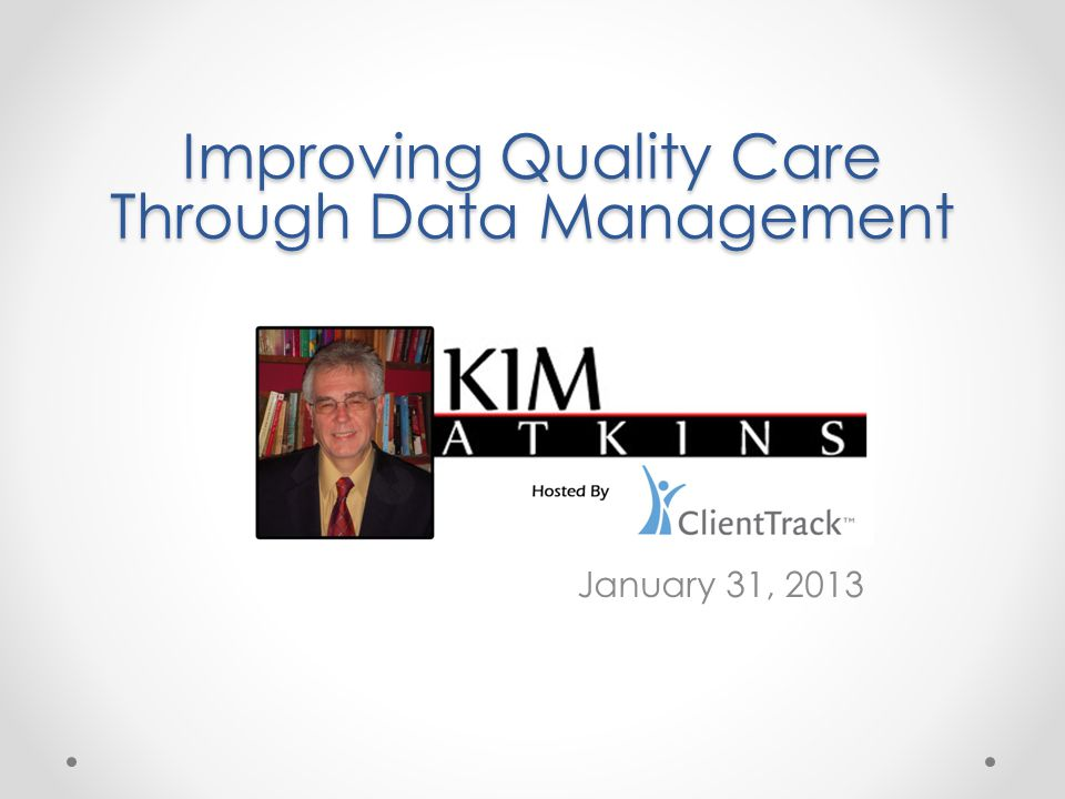 January 31, 2013 Improving Quality Care Through Data Management