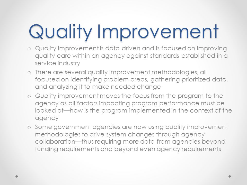 Quality Improvement o Quality improvement is data driven and is focused on improving quality care within an agency against standards established in a service industry o There are several quality improvement methodologies, all focused on identifying problem areas, gathering prioritized data, and analyzing it to make needed change o Quality improvement moves the focus from the program to the agency as all factors impacting program performance must be looked at—how is the program implemented in the context of the agency o Some government agencies are now using quality improvement methodologies to drive system changes through agency collaboration—thus requiring more data from agencies beyond funding requirements and beyond even agency requirements