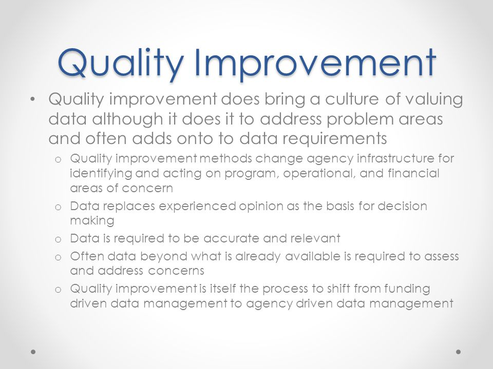 Quality Improvement Quality improvement does bring a culture of valuing data although it does it to address problem areas and often adds onto to data